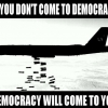 If you don't come to democracy