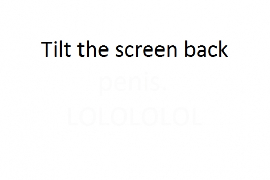 Tilt back your screen